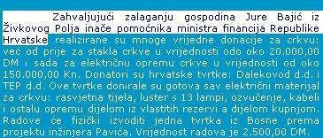 Pomoćnik ministra Bajić, a odnedavna i predstojnik Ureda za nabavu Vlade čovjek je s dva imena. U njegovom ga zavičaju poznaju pod imenom Jure i to kao dobrotvora koji je novcem hrvatskih tvrtki pomogao obnovu crkve u Garevcu u Bosanskoj Posavini. Na njihovom portalu možete pročitati i da je Garevac u II. svj. ratu bio snažno ustaško uporište. Kako se odnedavna gospodin Bajić potpisuje kao Juro, moglo bi se pomisliti da se iznenada zasramio prošlosti svoga kraja ili mu je naprosto dosadilo vlastito ime. Čak i na web stranici Vlade možete ga pronaći pod imenom Jure i Juro. Pored toga njegovo se ime veže sa Blankom Tuđen-Mazuth, stečajnom upraviteljicom uhićenom zbog iznuđivanja mita, koja je na položaj na kojem je uhićena imenovana na izričito traženje Bajića i uživala njegovu bezrezervnu potporu.